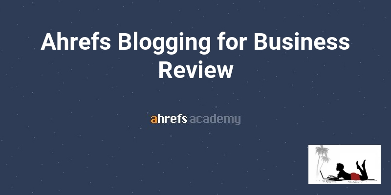 Ahrefs Blogging For Business Review