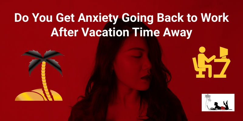 Do You Get Anxiety Going Back to Work After Vacation Time Away