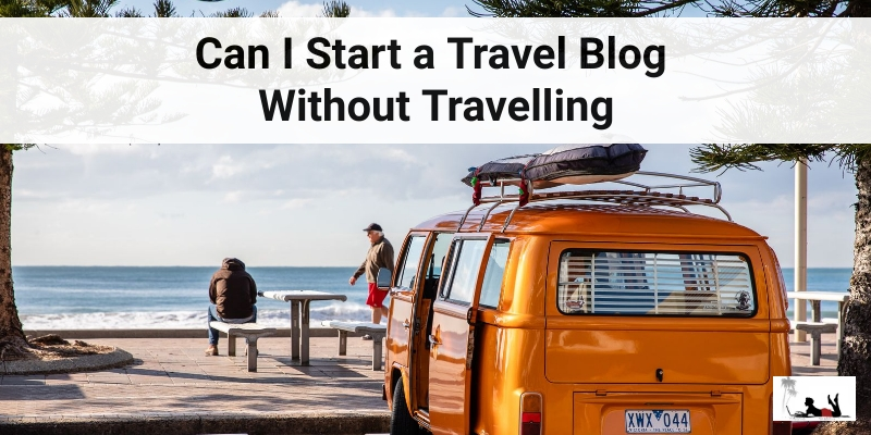 Can I Start a Travel Blog Without Travelling