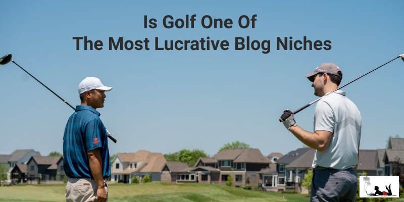 Is Golf One Of The Most Lucrative Blog Niches