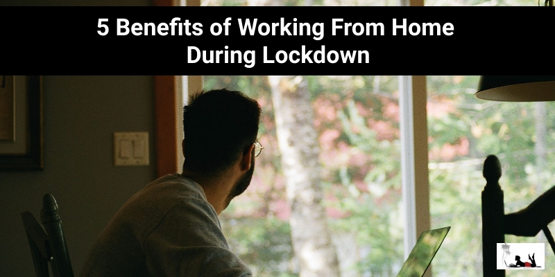5 Benefits of Work From Home During Lockdown