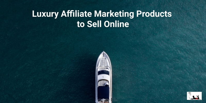 Luxury Affiliate Marketing Products to Sell Online